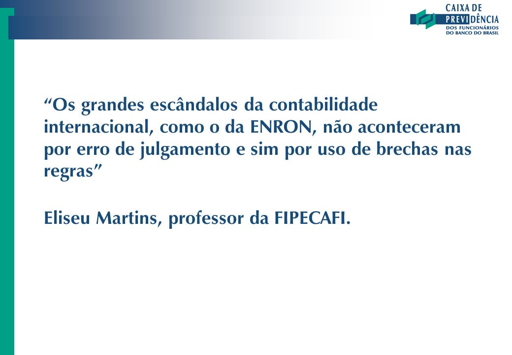 Os grandes escândalos da contabilidade internacional, como o da ENRON, não aconteceram por erro de julgamento e sim por uso de brechas nas regras