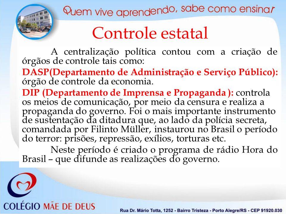 Controle estatal A centralização política contou com a criação de órgãos de controle tais como: