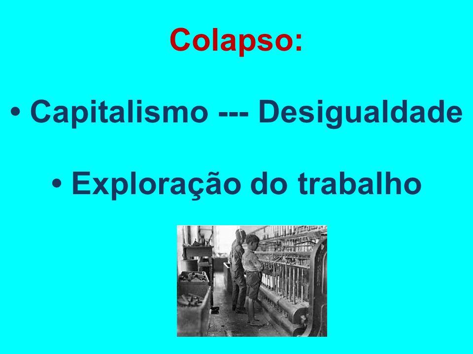 Colapso: • Capitalismo --- Desigualdade • Exploração do trabalho