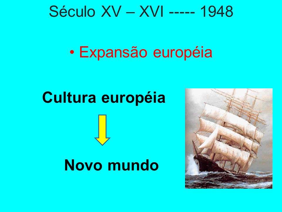 Século XV – XVI ----- 1948 • Expansão européia Cultura européia Novo mundo