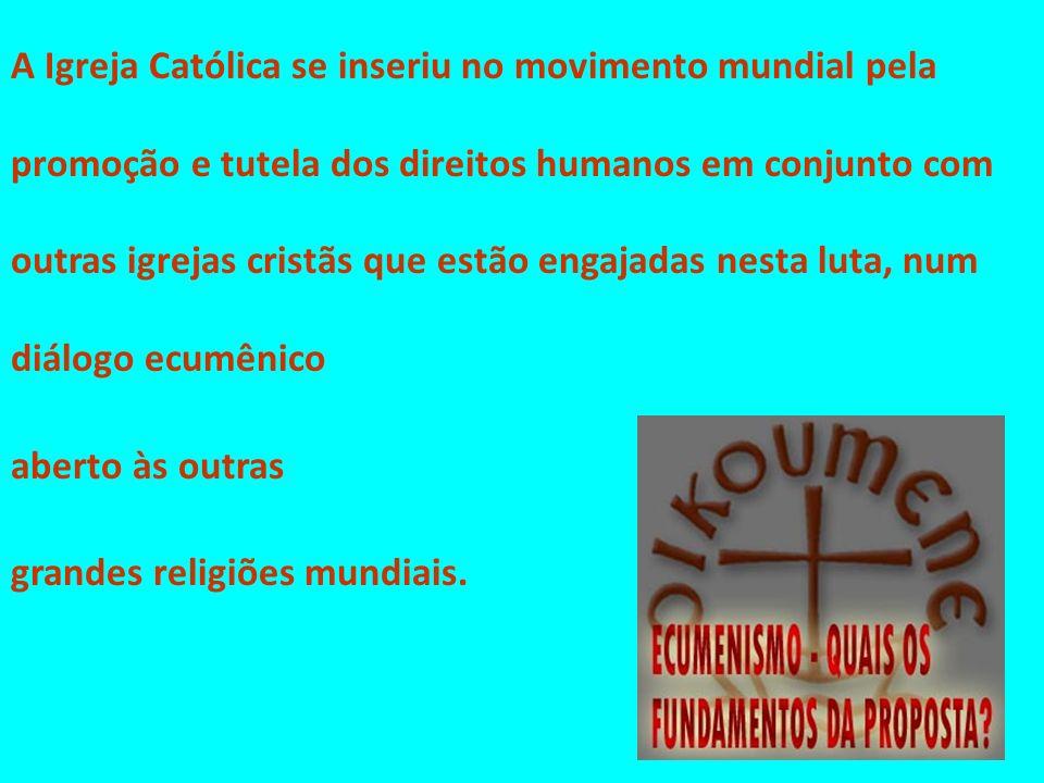 A Igreja Católica se inseriu no movimento mundial pela promoção e tutela dos direitos humanos em conjunto com outras igrejas cristãs que estão engajadas nesta luta, num diálogo ecumênico