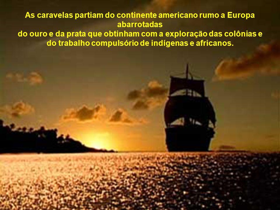 As caravelas partiam do continente americano rumo a Europa abarrotadas do ouro e da prata que obtinham com a exploração das colônias e do trabalho compulsório de indígenas e africanos.