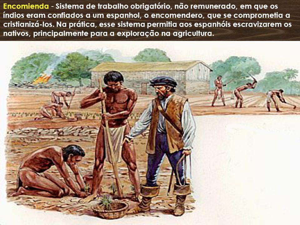 Encomienda - Sistema de trabalho obrigatório, não remunerado, em que os índios eram confiados a um espanhol, o encomendero, que se comprometia a cristianizá-los.