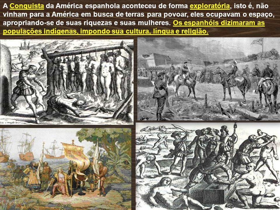A Conquista da América espanhola aconteceu de forma exploratória, isto é, não vinham para a América em busca de terras para povoar, eles ocupavam o espaço, apropriando-se de suas riquezas e suas mulheres.