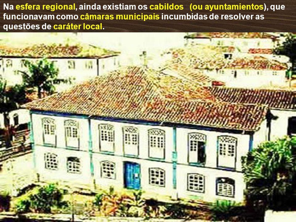 Na esfera regional, ainda existiam os cabildos (ou ayuntamientos), que funcionavam como câmaras municipais incumbidas de resolver as questões de caráter local.