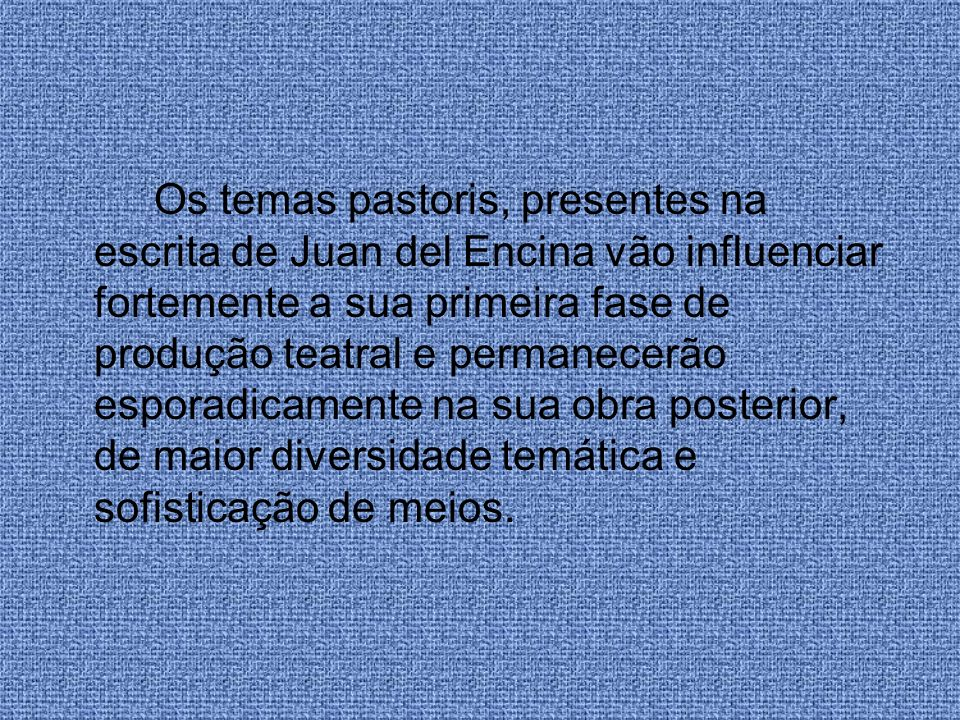 Os temas pastoris, presentes na escrita de Juan del Encina vão influenciar fortemente a sua primeira fase de produção teatral e permanecerão esporadicamente na sua obra posterior, de maior diversidade temática e sofisticação de meios.