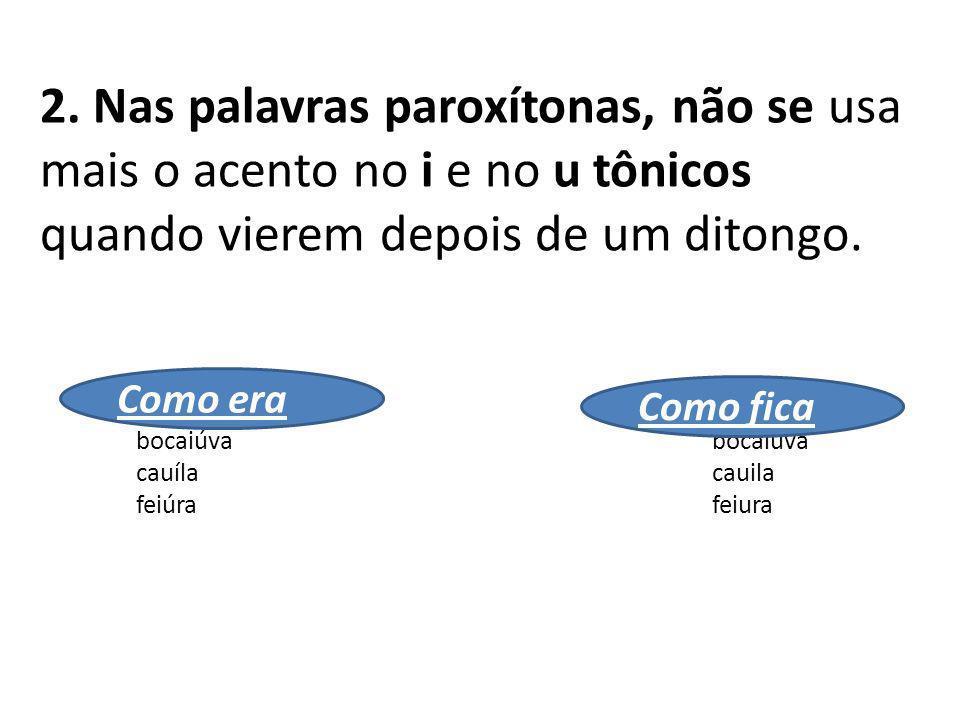 2. Nas palavras paroxítonas, não se usa mais o acento no i e no u tônicos quando vierem depois de um ditongo.