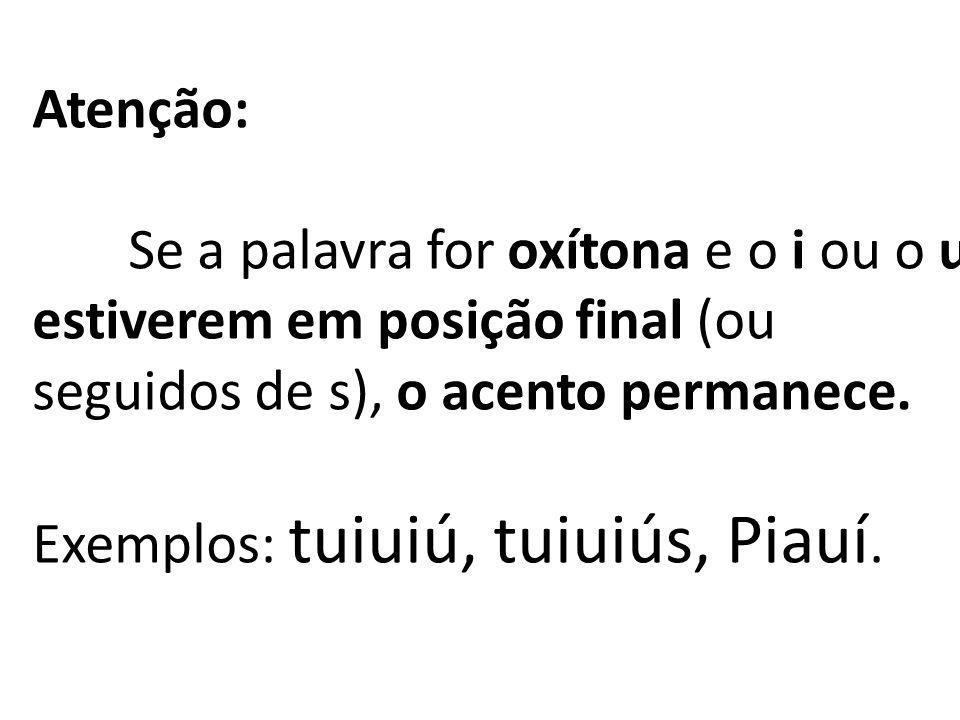 Atenção:Se a palavra for oxítona e o i ou o u estiverem em posição final (ou seguidos de s), o acento permanece.