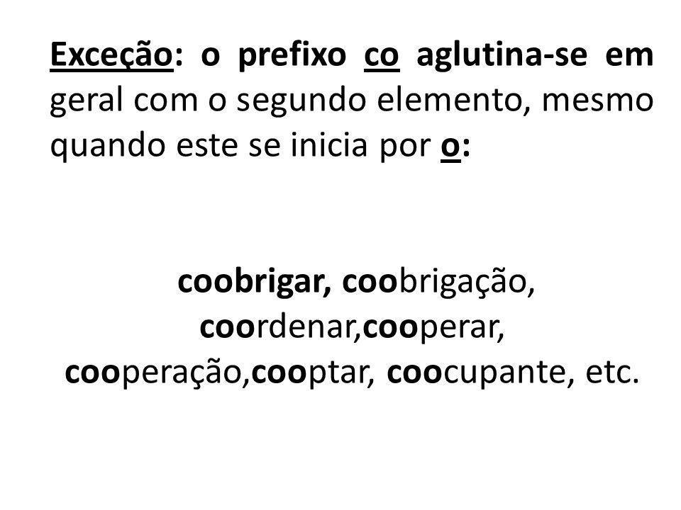 Exceção: o prefixo co aglutina-se em geral com o segundo elemento, mesmo quando este se inicia por o: