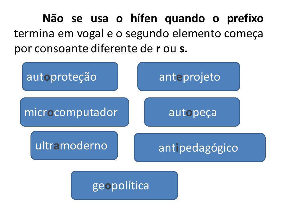 Não se usa o hífen quando o prefixo termina em vogal e o segundo elemento começa por consoante diferente de r ou s.