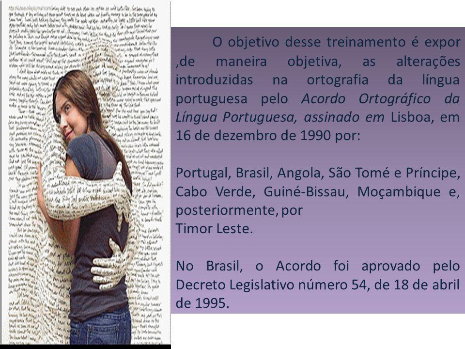 O objetivo desse treinamento é expor ,de maneira objetiva, as alterações introduzidas na ortografia da língua portuguesa pelo Acordo Ortográfico da Língua Portuguesa, assinado em Lisboa, em 16 de dezembro de 1990 por:
