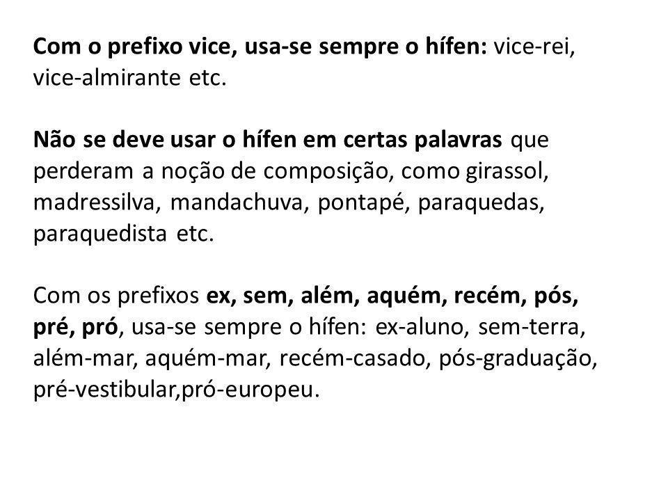 Com o prefixo vice, usa-se sempre o hífen: vice-rei, vice-almirante etc.