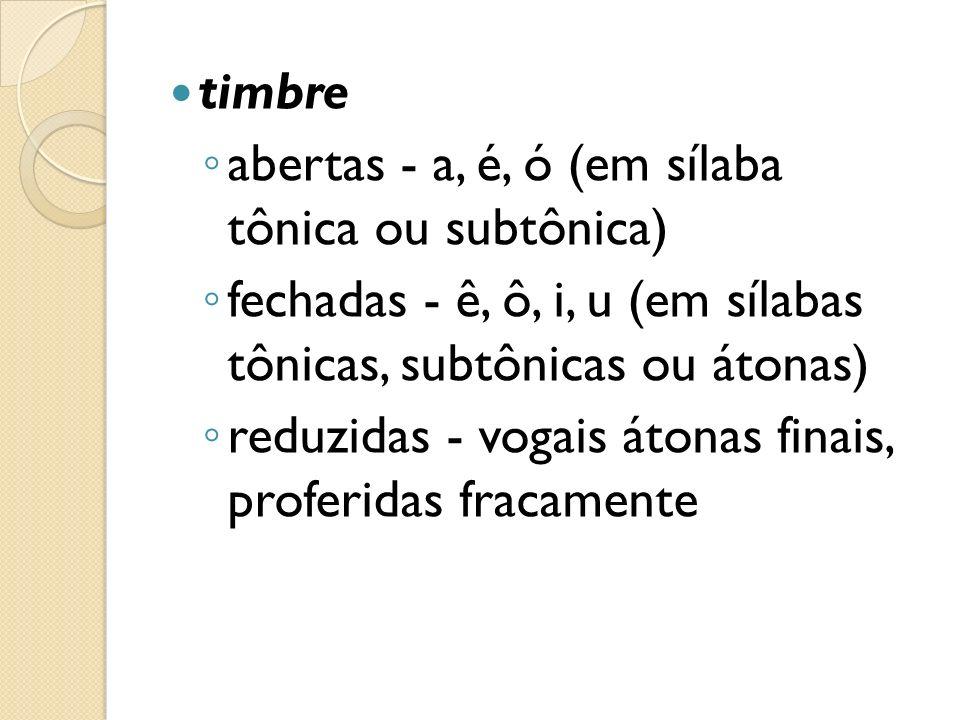 timbre abertas - a, é, ó (em sílaba tônica ou subtônica) fechadas - ê, ô, i, u (em sílabas tônicas, subtônicas ou átonas)