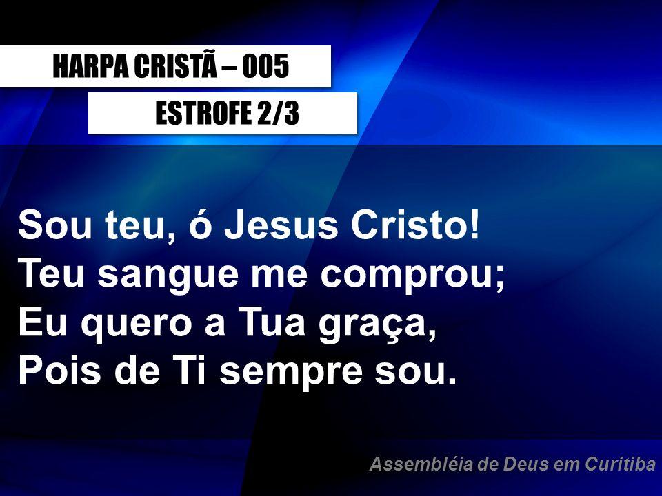 Sou teu, ó Jesus Cristo! Teu sangue me comprou; Eu quero a Tua graça,