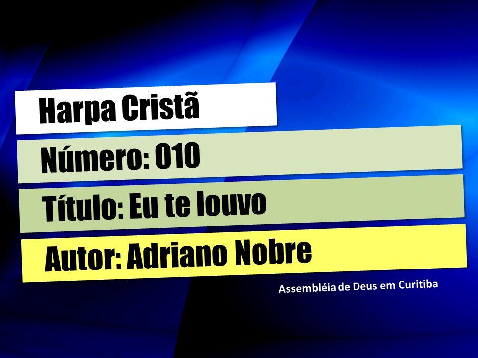 Harpa Cristã Número: 010 Título: Eu te louvo Autor: Adriano Nobre