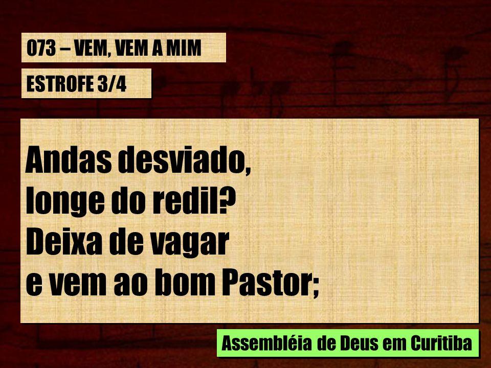Andas desviado, longe do redil Deixa de vagar e vem ao bom Pastor;