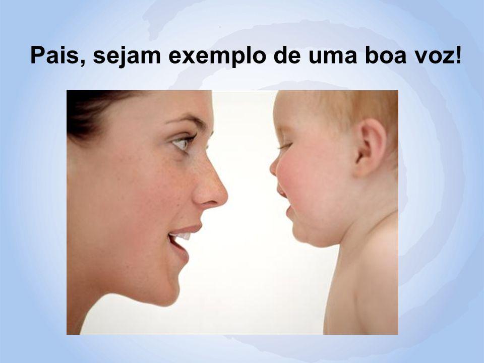 Pais, sejam exemplo de uma boa voz!