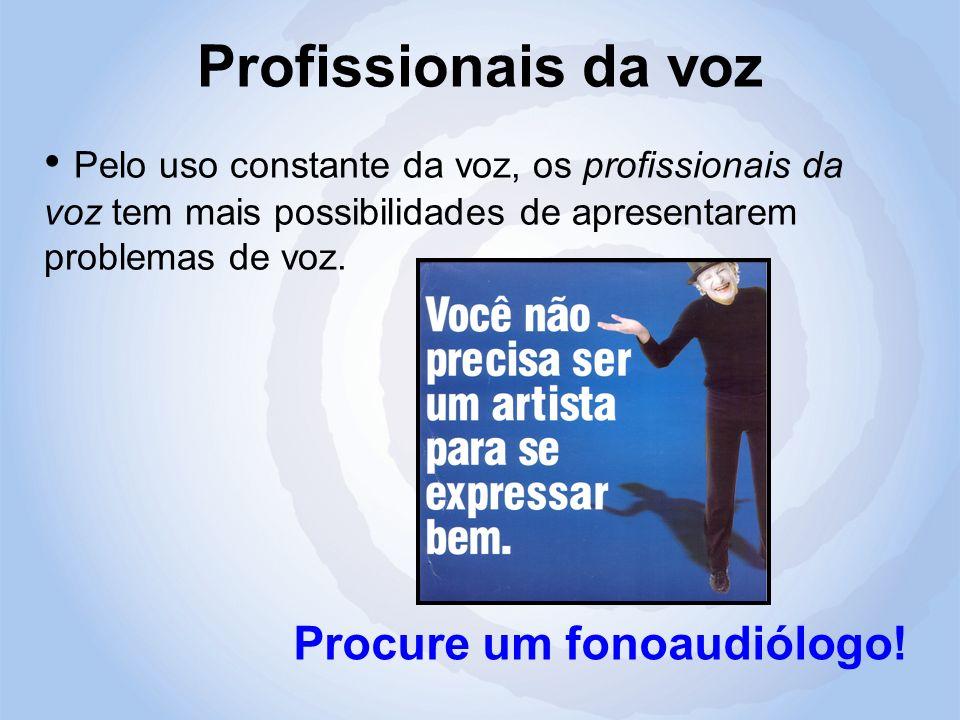 Profissionais da voz Pelo uso constante da voz, os profissionais da voz tem mais possibilidades de apresentarem problemas de voz.
