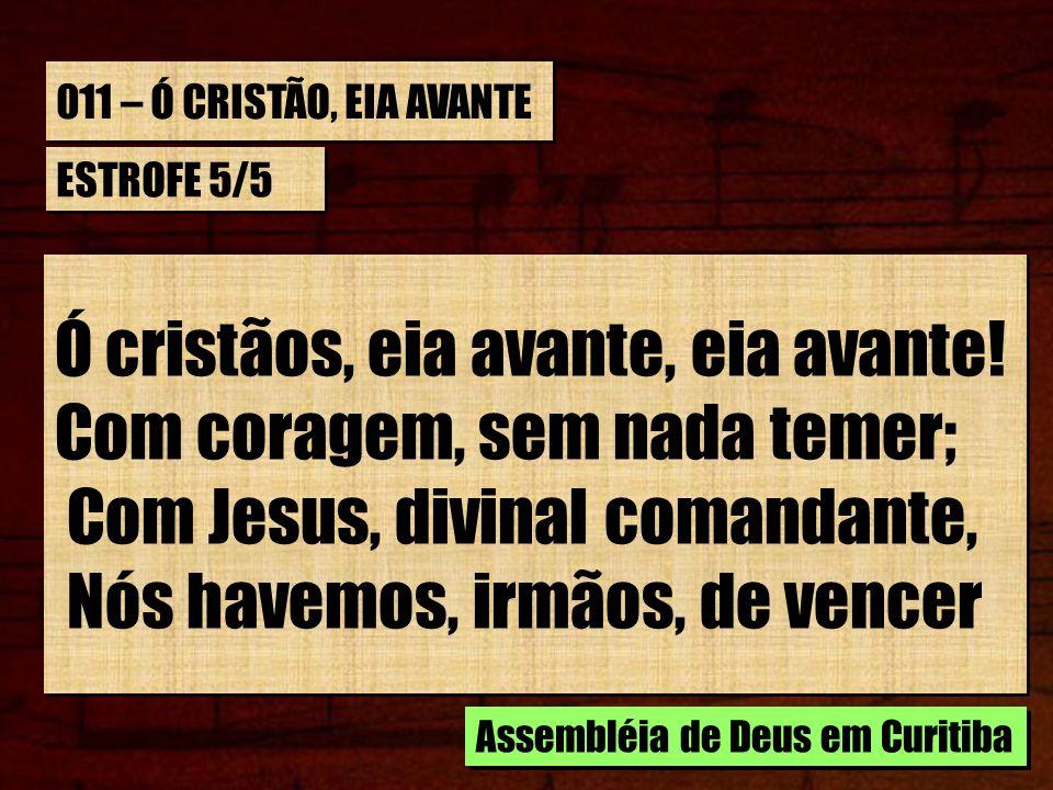Ó cristãos, eia avante, eia avante! Com coragem, sem nada temer;