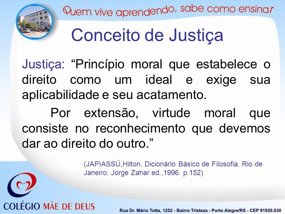 Conceito de Justiça Justiça: Princípio moral que estabelece o direito como um ideal e exige sua aplicabilidade e seu acatamento.