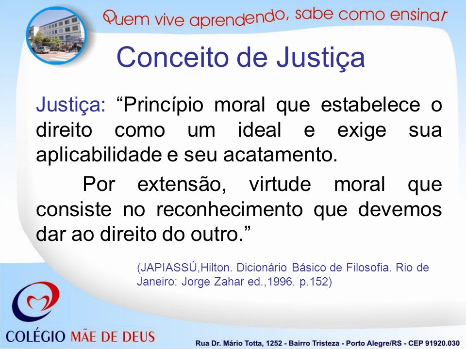 Conceito de JustiçaJustiça: Princípio moral que estabelece o direito como um ideal e exige sua aplicabilidade e seu acatamento.