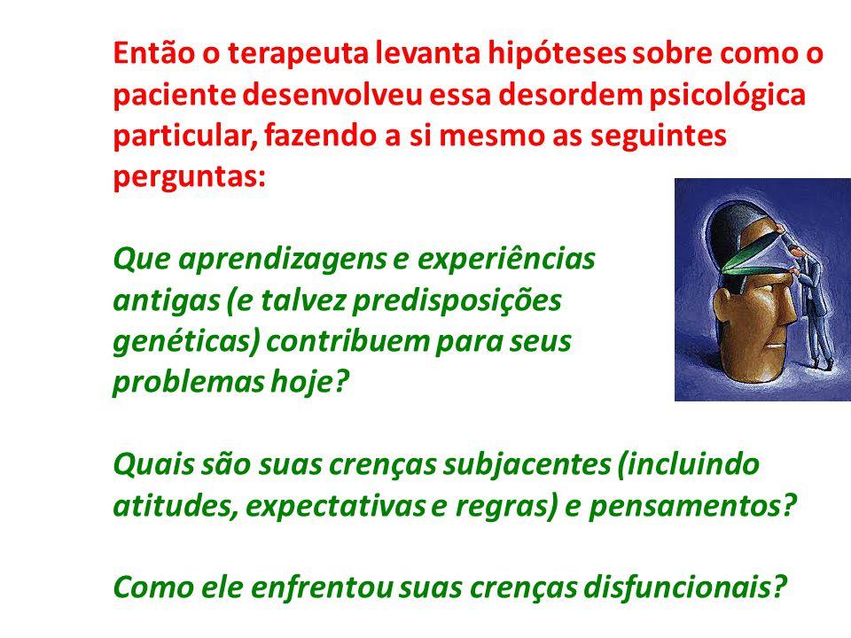 Então o terapeuta levanta hipóteses sobre como o paciente desenvolveu essa desordem psicológica particular, fazendo a si mesmo as seguintes perguntas: Que aprendizagens e experiências antigas (e talvez predisposições genéticas) contribuem para seus problemas hoje.