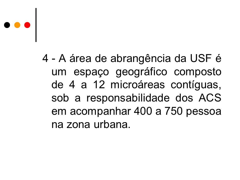 4 - A área de abrangência da USF é um espaço geográfico composto de 4 a 12 microáreas contíguas, sob a responsabilidade dos ACS em acompanhar 400 a 750 pessoa na zona urbana.