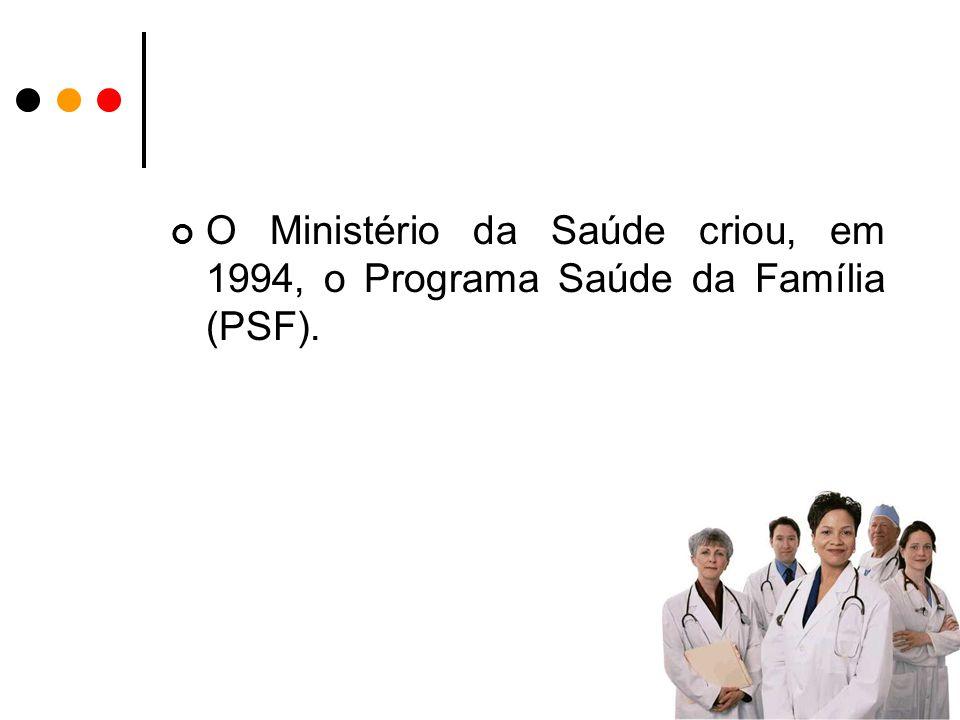 O Ministério da Saúde criou, em 1994, o Programa Saúde da Família (PSF).