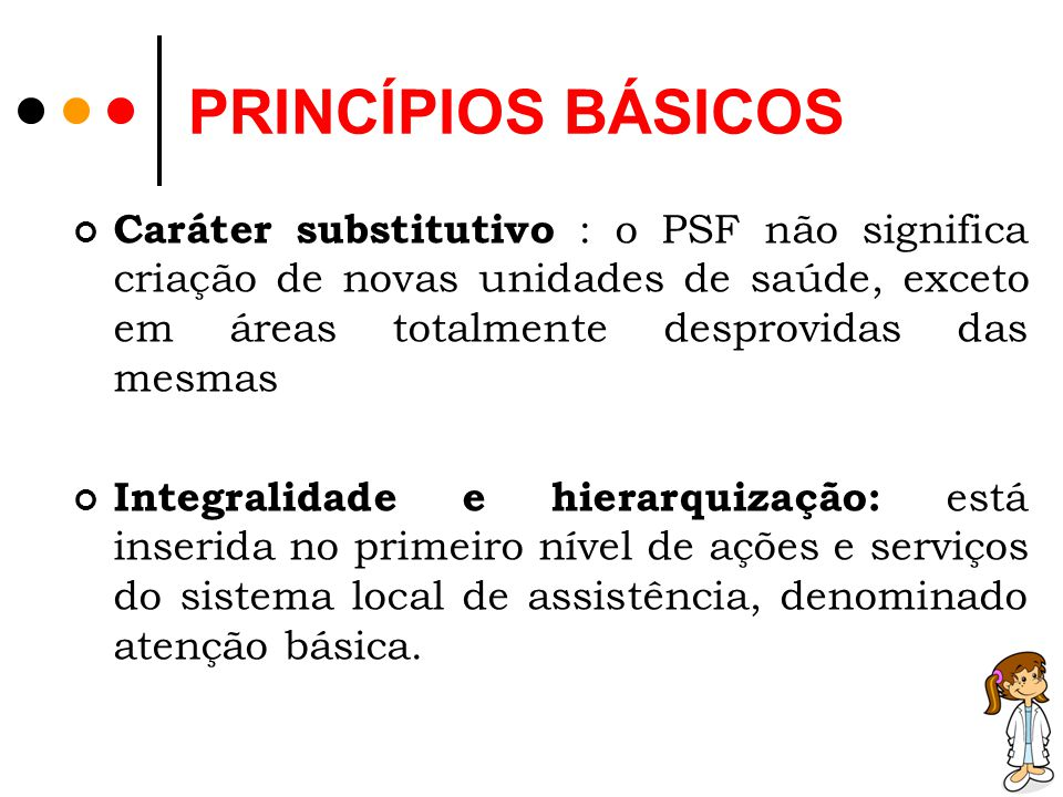 PRINCÍPIOS BÁSICOS Caráter substitutivo : o PSF não significa criação de novas unidades de saúde, exceto em áreas totalmente desprovidas das mesmas.