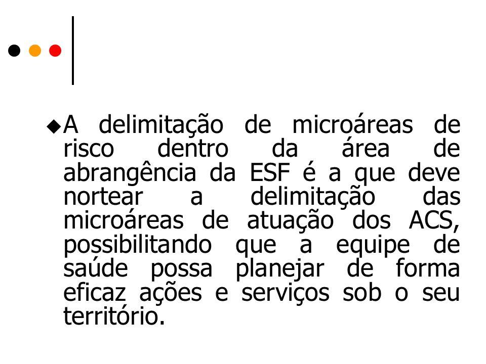 A delimitação de microáreas de risco dentro da área de abrangência da ESF é a que deve nortear a delimitação das microáreas de atuação dos ACS, possibilitando que a equipe de saúde possa planejar de forma eficaz ações e serviços sob o seu território.