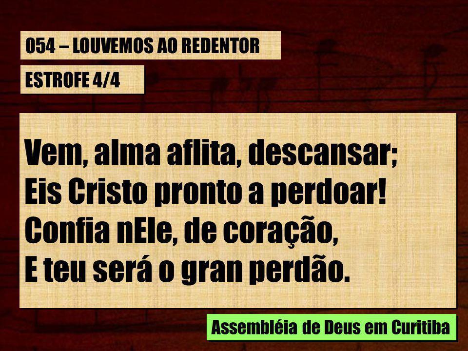 Vem, alma aflita, descansar; Eis Cristo pronto a perdoar!