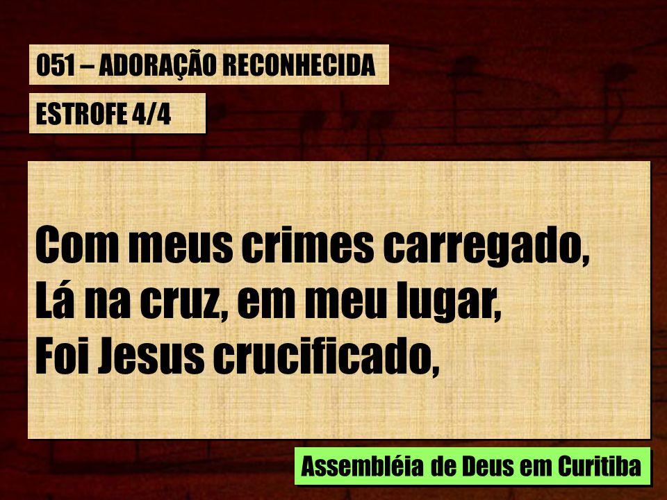 Com meus crimes carregado, Lá na cruz, em meu lugar,