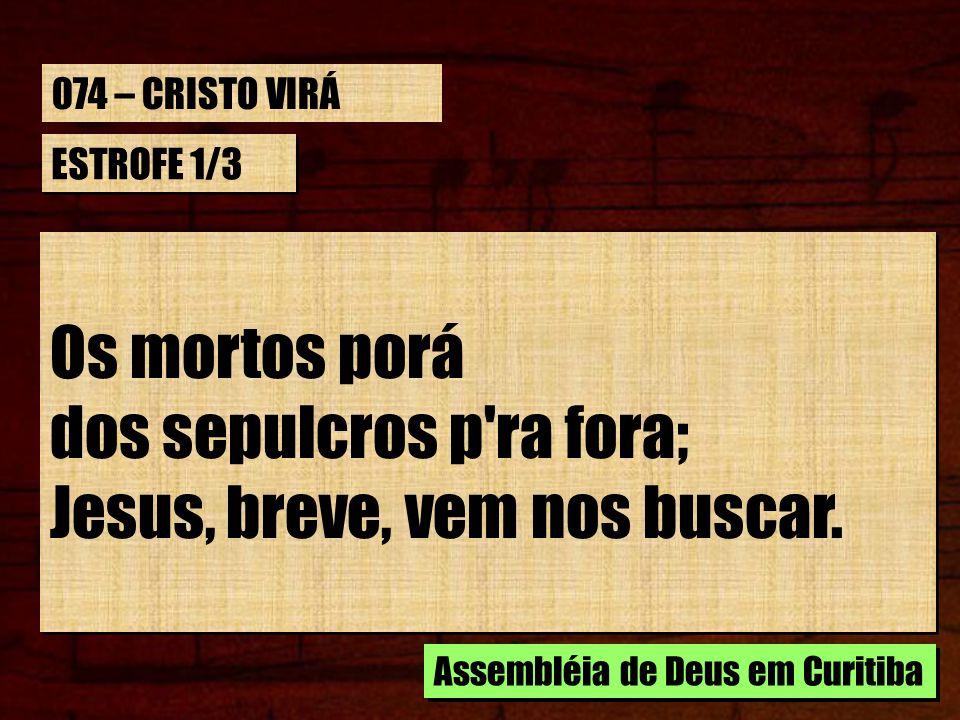 dos sepulcros p ra fora; Jesus, breve, vem nos buscar.