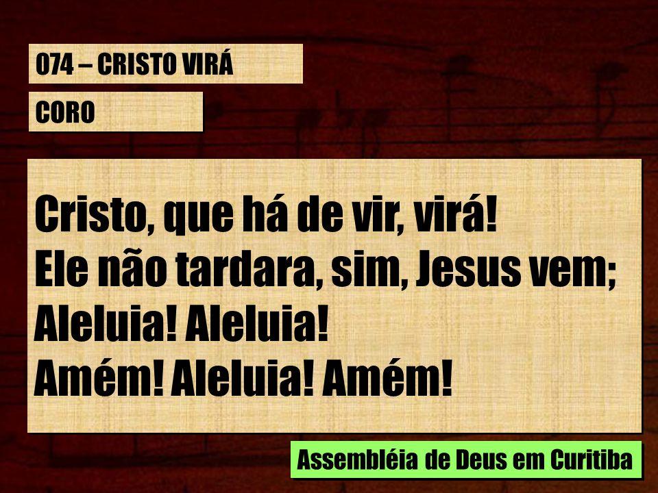 Cristo, que há de vir, virá! Ele não tardara, sim, Jesus vem;