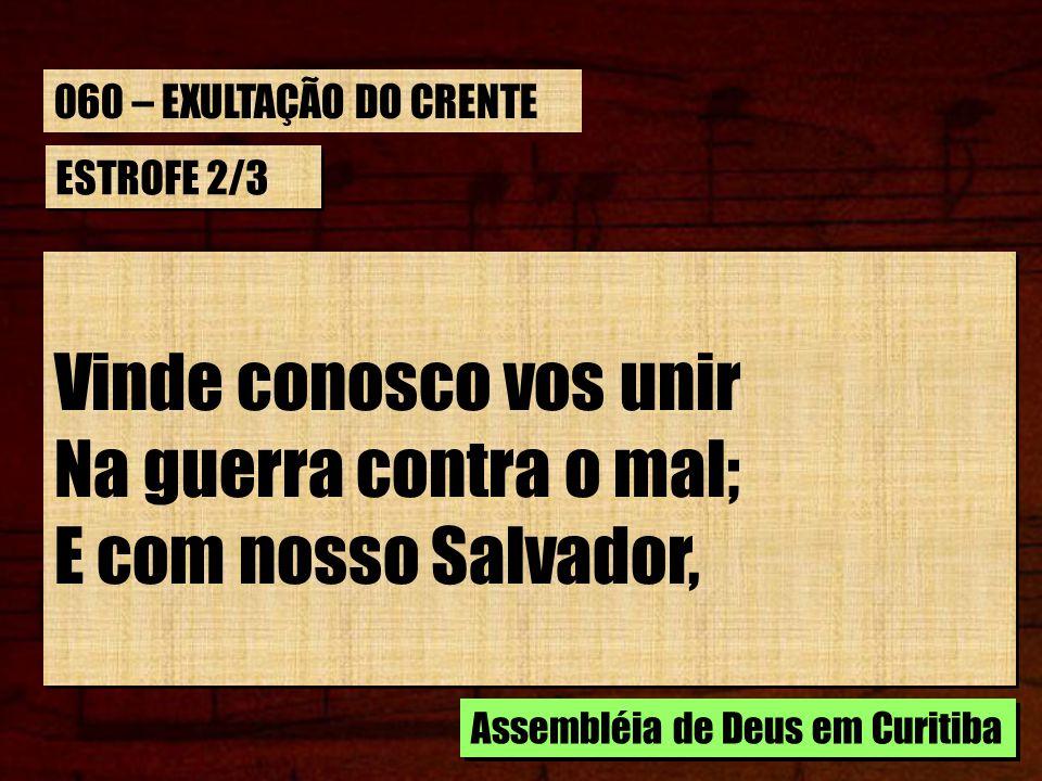 Vinde conosco vos unir Na guerra contra o mal; E com nosso Salvador,