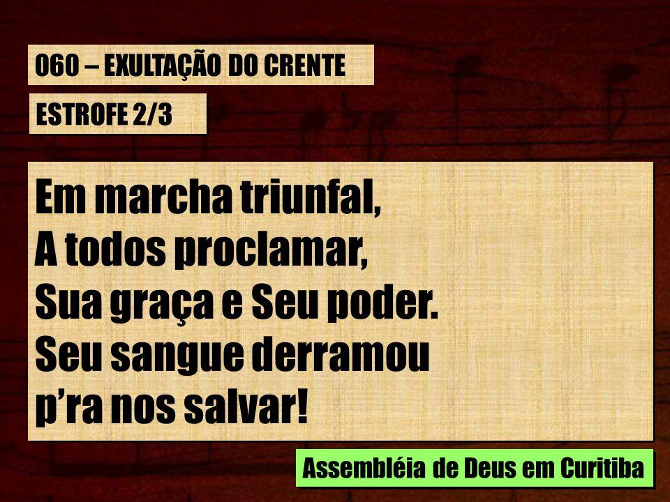 Em marcha triunfal, A todos proclamar, Sua graça e Seu poder.