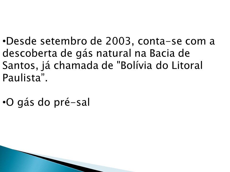 Desde setembro de 2003, conta-se com a descoberta de gás natural na Bacia de Santos, já chamada de Bolívia do Litoral Paulista .