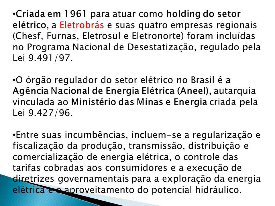 Criada em 1961 para atuar como holding do setor elétrico, a Eletrobrás e suas quatro empresas regionais (Chesf, Furnas, Eletrosul e Eletronorte) foram incluídas no Programa Nacional de Desestatização, regulado pela Lei 9.491/97.