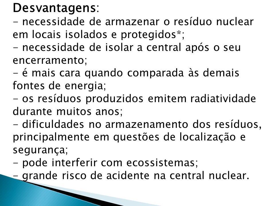 Desvantagens: - necessidade de armazenar o resíduo nuclear em locais isolados e protegidos*; - necessidade de isolar a central após o seu encerramento; - é mais cara quando comparada às demais fontes de energia; - os resíduos produzidos emitem radiatividade durante muitos anos; - dificuldades no armazenamento dos resíduos, principalmente em questões de localização e segurança; - pode interferir com ecossistemas; - grande risco de acidente na central nuclear.