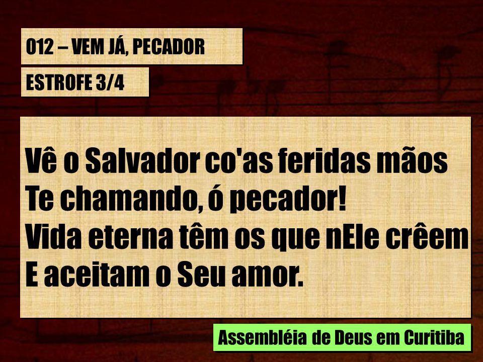 Vê o Salvador co as feridas mãos Te chamando, ó pecador!