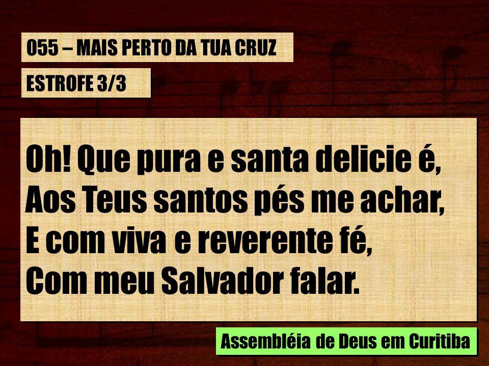 Oh! Que pura e santa delicie é, Aos Teus santos pés me achar,