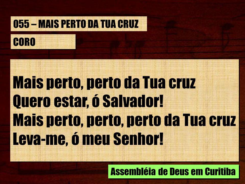 Mais perto, perto da Tua cruz Quero estar, ó Salvador!