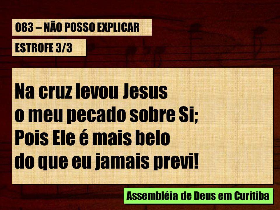 Na cruz levou Jesus o meu pecado sobre Si; Pois Ele é mais belo