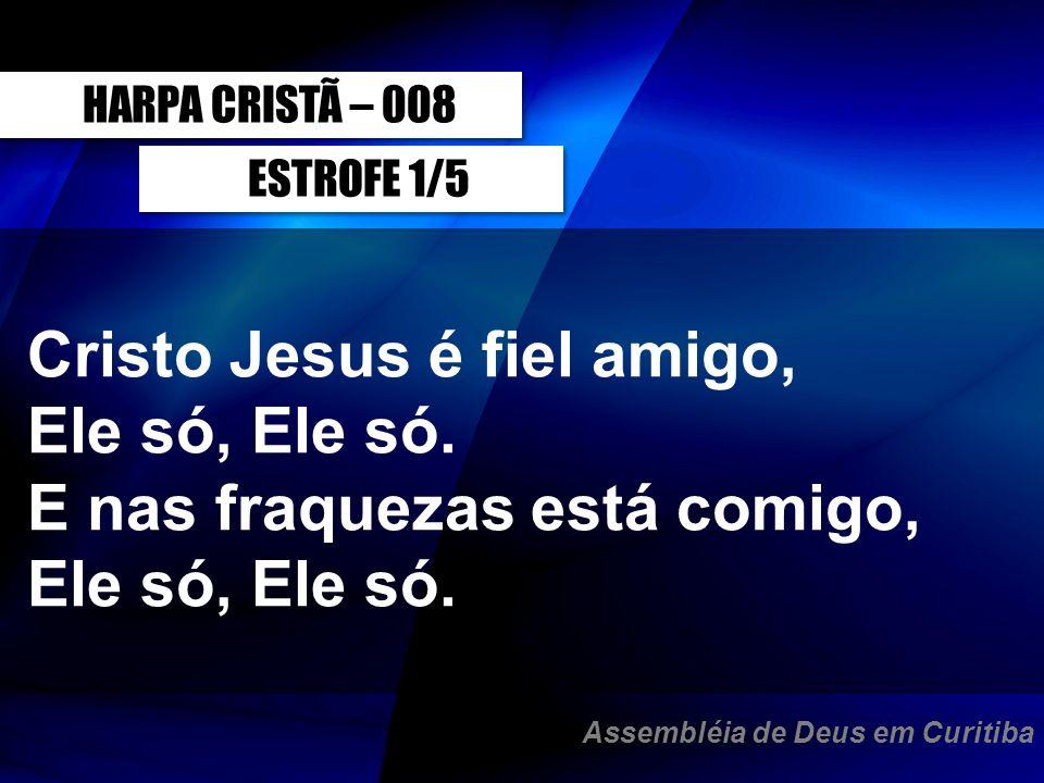 HARPA CRISTÃ – 008ESTROFE 1/5. Cristo Jesus é fiel amigo, Ele só, Ele só. E nas fraquezas está comigo, Ele só, Ele só.