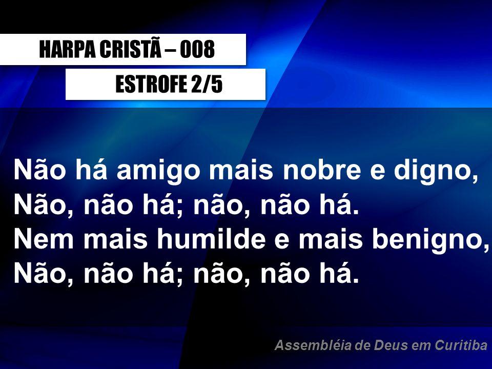 HARPA CRISTÃ – 008ESTROFE 2/5. Não há amigo mais nobre e digno, Não, não há; não, não há. Nem mais humilde e mais benigno, Não, não há; não, não há.