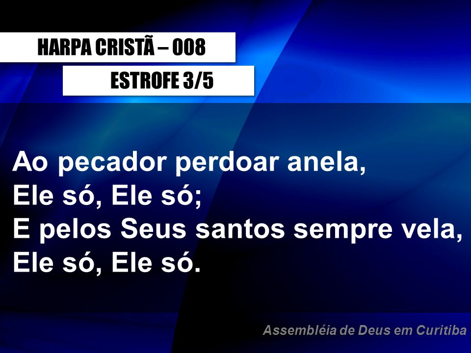 HARPA CRISTÃ – 008ESTROFE 3/5. Ao pecador perdoar anela, Ele só, Ele só; E pelos Seus santos sempre vela, Ele só, Ele só.
