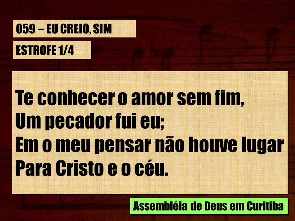 059 – EU CREIO, SIM ESTROFE 1/4. Te conhecer o amor sem fim, Um pecador fui eu; Em o meu pensar não houve lugar Para Cristo e o céu.