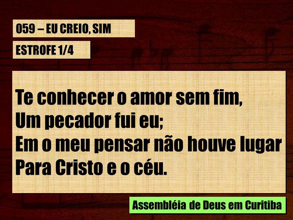 059 – EU CREIO, SIMESTROFE 1/4. Te conhecer o amor sem fim, Um pecador fui eu; Em o meu pensar não houve lugar Para Cristo e o céu.