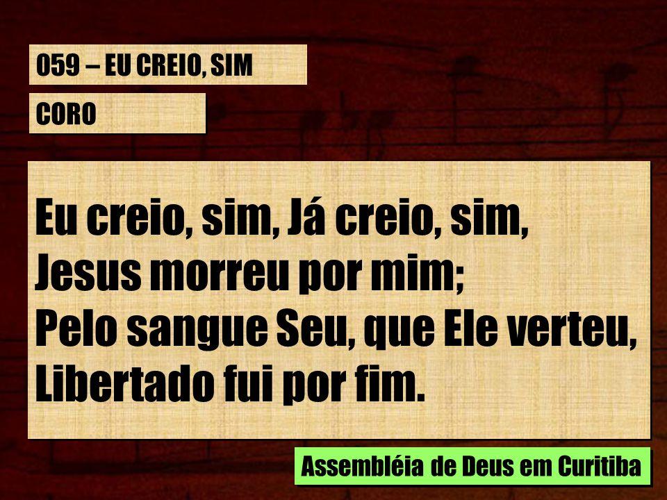059 – EU CREIO, SIM CORO. Eu creio, sim, Já creio, sim, Jesus morreu por mim; Pelo sangue Seu, que Ele verteu, Libertado fui por fim.