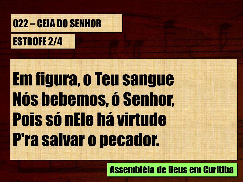 Em figura, o Teu sangue Nós bebemos, ó Senhor, Pois só nEle há virtude